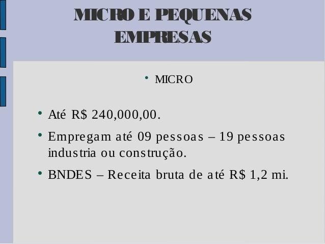 MICRO E PEQUENAS EMPRESAS         MICRO  Até R$ 240,000,00. Empre ga m a té 09 pe s s oa s – 19 pe s s oa s indus tria...