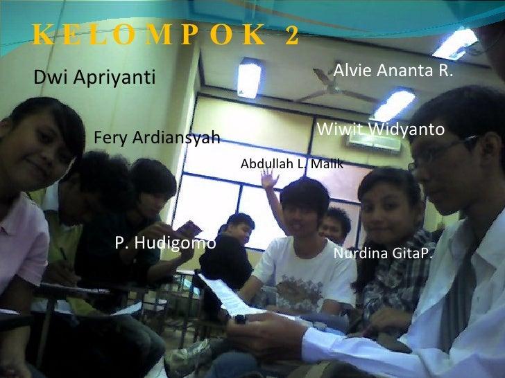 KELOMPOK 2 Dwi Apriyanti Fery Ardiansyah P. Hudigomo Abdullah L. Malik Nurdina GitaP. Wiwit Widyanto Alvie Ananta R.