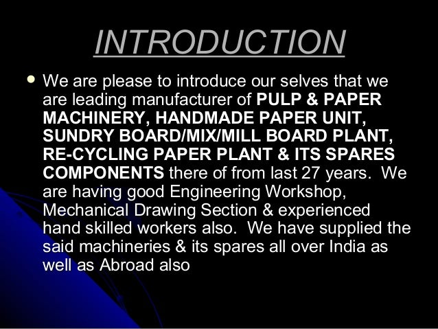 INTRODUCTION  We  are please to introduce our selves that we are leading manufacturer of PULP & PAPER MACHINERY, HANDMADE...