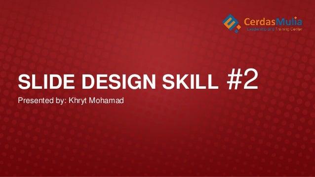 SLIDE DESIGN SKILL Presented by: Khryt Mohamad  #2