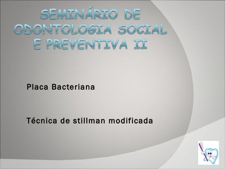 <ul><ul><li>Placa Bacteriana </li></ul></ul><ul><ul><li>Técnica de stillman modificada </li></ul></ul>