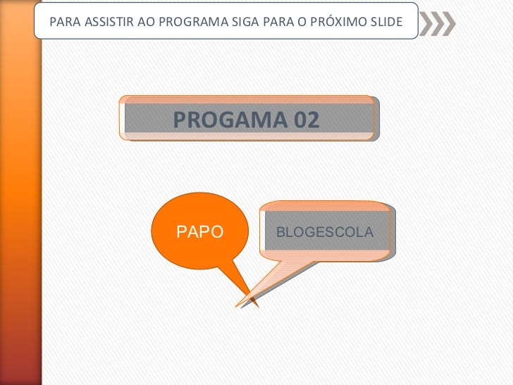 PROGAMA 02 PARA ASSISTIR AO PROGRAMA SIGA PARA O PRÓXIMO SLIDE PAPO BLOGESCOLA