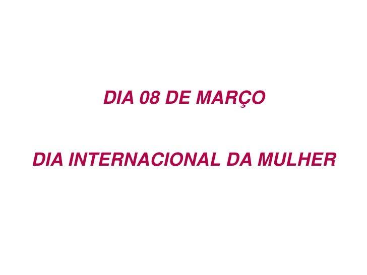 DIA 08 DE MARÇO<br />DIA INTERNACIONAL DA MULHER<br />