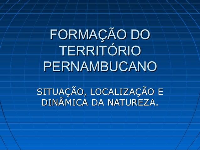 FORMAÇÃO DOFORMAÇÃO DO TERRITÓRIOTERRITÓRIO PERNAMBUCANOPERNAMBUCANO SITUAÇÃO, LOCALIZAÇÃO ESITUAÇÃO, LOCALIZAÇÃO E DINÂMI...