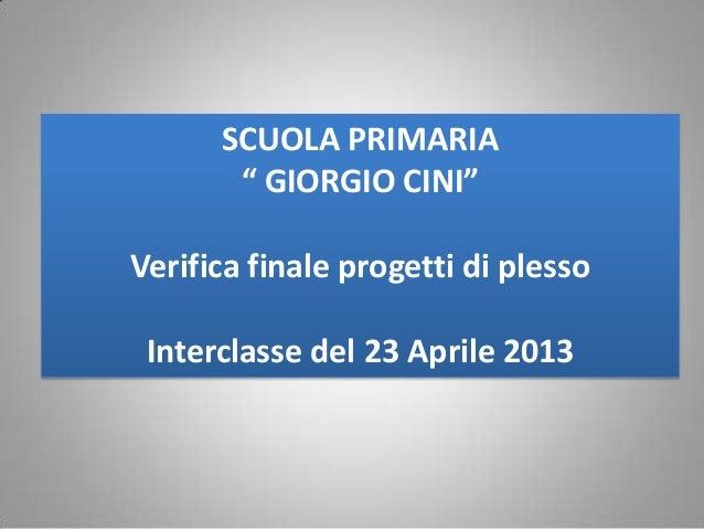 """SCUOLA PRIMARIA"""" GIORGIO CINI""""Verifica finale progetti di plessoInterclasse del 23 Aprile 2013"""