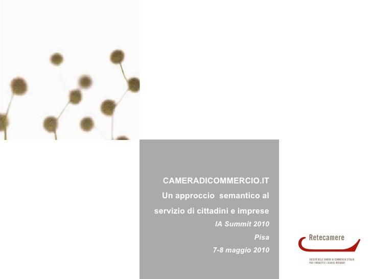 CAMERADICOMMERCIO.IT Un approccio  semantico al servizio di cittadini e imprese IA Summit 2010 Pisa 7-8 maggio 2010