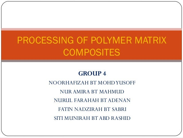 PROCESSING OF POLYMER MATRIX        COMPOSITES              GROUP 4     NOORHAFIZAH BT MOHD YUSOFF         NUR AMIRA BT MA...