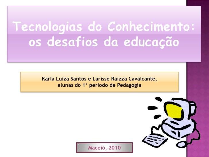 Tecnologias do Conhecimento: os desafios da educação<br />Karla Luíza Santos e Larisse Raizza Cavalcante, <br />alunas do ...
