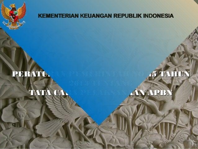 KEMENTERIAN KEUANGAN REPUBLIK INDONESIA  PERATURAN PEMERINTAH NO 45 TAHUN 2013 TENTANG TATA CARA PELAKSANAAN APBN