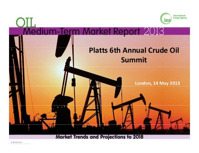 l h l d ilPlatts 6th Annual Crude Oil SummitLondon, 14 May 2013 © OECD/IEA 2013© OECD/IEA 2013