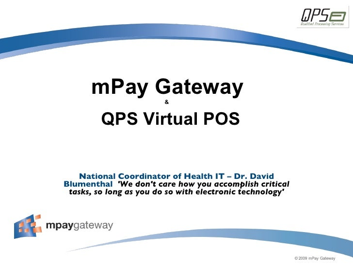mPay Gateway &    QPS Virtual POS National Coordinator of Health IT – Dr. David Blumenthal  'We don't care how you accompl...