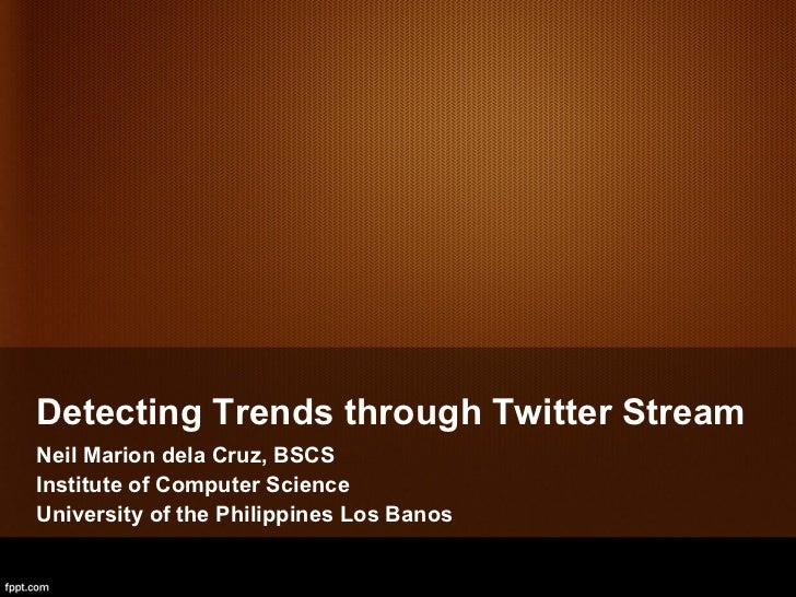 <ul><li>Detecting Trends through Twitter Stream </li></ul><ul>Neil Marion dela Cruz, BSCS <li>Institute of Computer Science