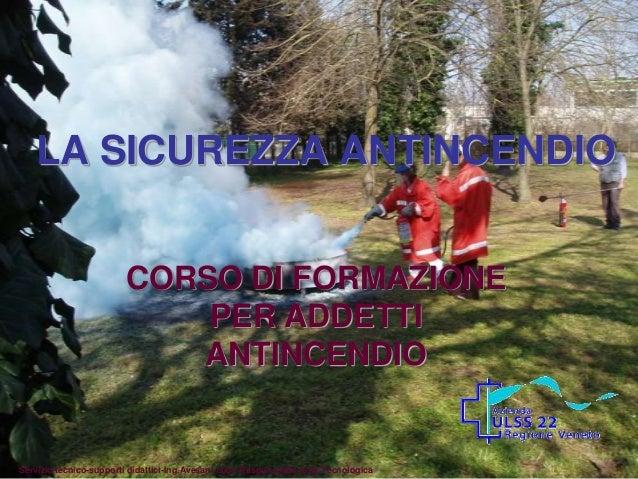LA SICUREZZA ANTINCENDIOCORSO DI FORMAZIONEPER ADDETTIANTINCENDIOServizio tecnico-supporti didattici-Ing.Avesani Luca-Resp...