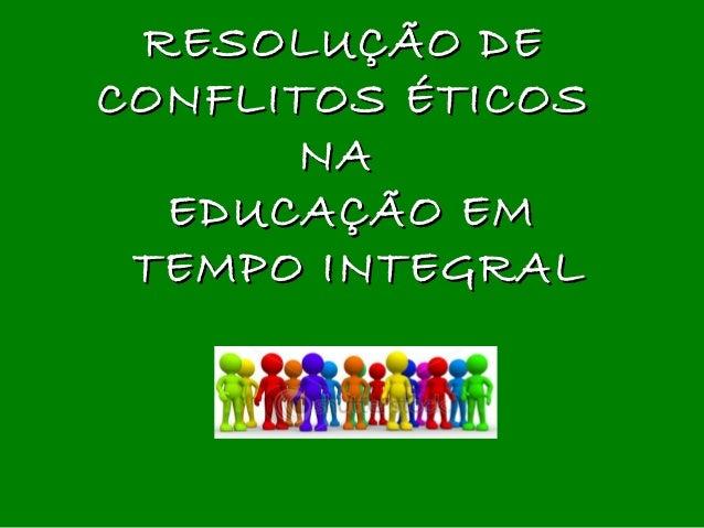 RESOLUÇÃO DERESOLUÇÃO DE CONFLITOS ÉTICOSCONFLITOS ÉTICOS NANA EDUCAÇÃO EMEDUCAÇÃO EM TEMPO INTEGRALTEMPO INTEGRAL