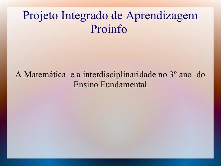 Projeto Integrado de Aprendizagem                ProinfoA Matemática e a interdisciplinaridade no 3º ano do              E...