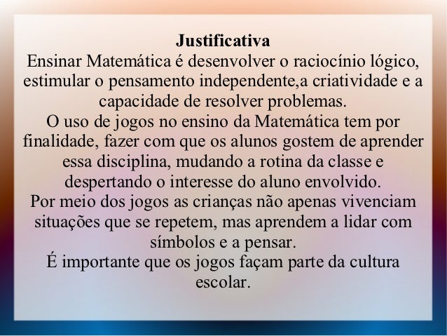 Justificativa Ensinar Matemática é desenvolver o raciocínio lógico,estimular o pensamento independente,a criatividade e a ...