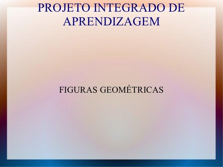 PROJETO INTEGRADO DE   APRENDIZAGEM  FIGURAS GEOMÉTRICAS