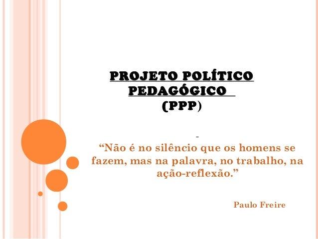 """PROJETO POLÍTICO PEDAGÓGICO (PPP) """"Não é no silêncio que os homens se fazem, mas na palavra, no trabalho, na ação-reflexão..."""