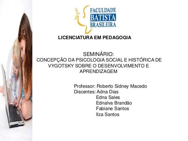 LICENCIATURA EM PEDAGOGIA SEMINÁRIO: CONCEPÇÃO DA PSICOLOGIA SOCIAL E HISTÓRICA DE VYGOTSKY SOBRE O DESENVOLVIMENTO E APRE...