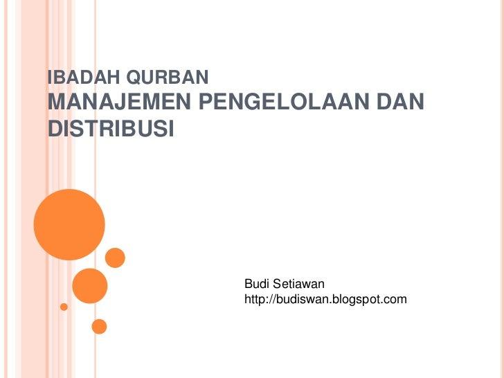 IBADAH QURBANMANAJEMEN PENGELOLAAN DAN DISTRIBUSI<br />Budi Setiawan<br />http://budiswan.blogspot.com<br />