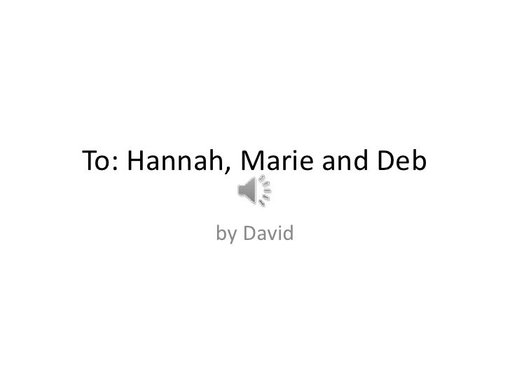 To: Hannah, Marie and Deb         by David
