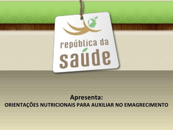 Apresenta: ORIENTAÇÕES NUTRICIONAIS PARA AUXILIAR NO EMAGRECIMENTO