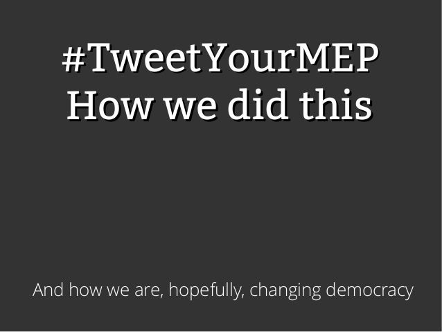 #TweetYourMEP   How we did thisAnd how we are, hopefully, changing democracy