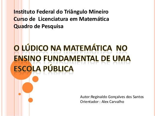Instituto Federal do Triângulo MineiroCurso de Licenciatura em MatemáticaQuadro de PesquisaAutor:Reginaldo Gonçalves dos S...