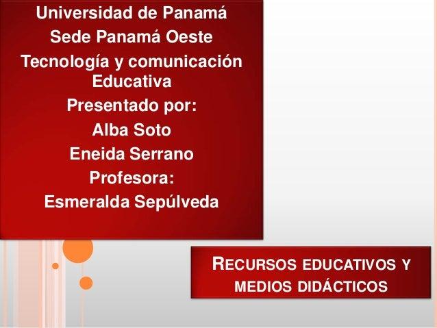 RECURSOS EDUCATIVOS Y MEDIOS DIDÁCTICOS Universidad de Panamá Sede Panamá Oeste Tecnología y comunicación Educativa Presen...