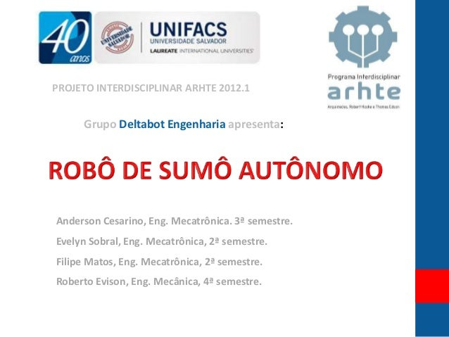 PROJETO INTERDISCIPLINAR ARHTE 2012.1     Grupo Deltabot Engenharia apresenta:Anderson Cesarino, Eng. Mecatrônica. 3ª seme...