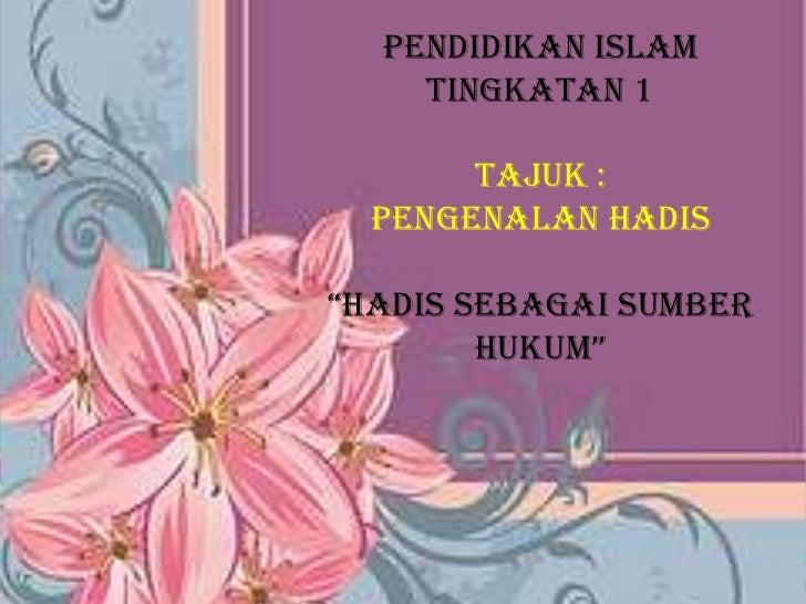 """PENDIDIKAN ISLAM<br />TINGKATAN 1<br />TAJUK :<br />PENGENALAN HADIS<br />""""HADIS SEBAGAI SUMBER HUKUM""""<br /><br />"""