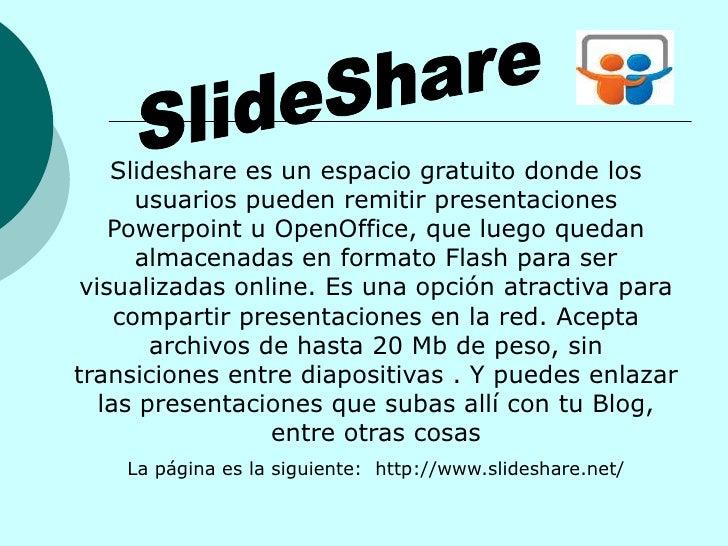 Slideshare es un espacio gratuito donde los        usuarios pueden remitir presentaciones     Powerpoint u OpenOffice, que...
