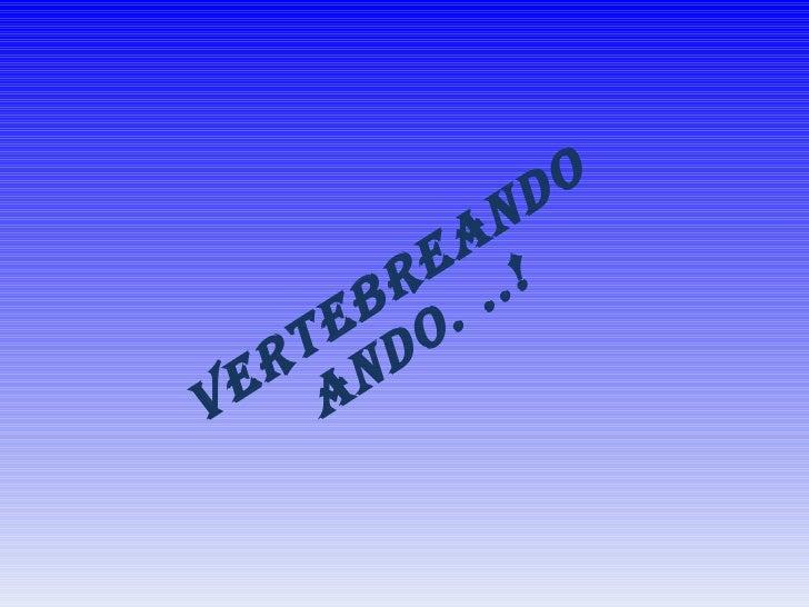 VERTEBREANDO ANDO. ..!
