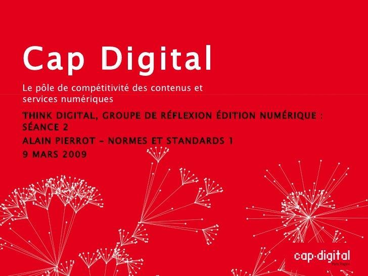 Cap Digital THINK DIGITAL, GROUPE DE RÉFLEXION ÉDITION NUMÉRIQUE : SÉANCE 2 ALAIN PIERROT – NORMES ET STANDARDS 1 9 MARS 2...