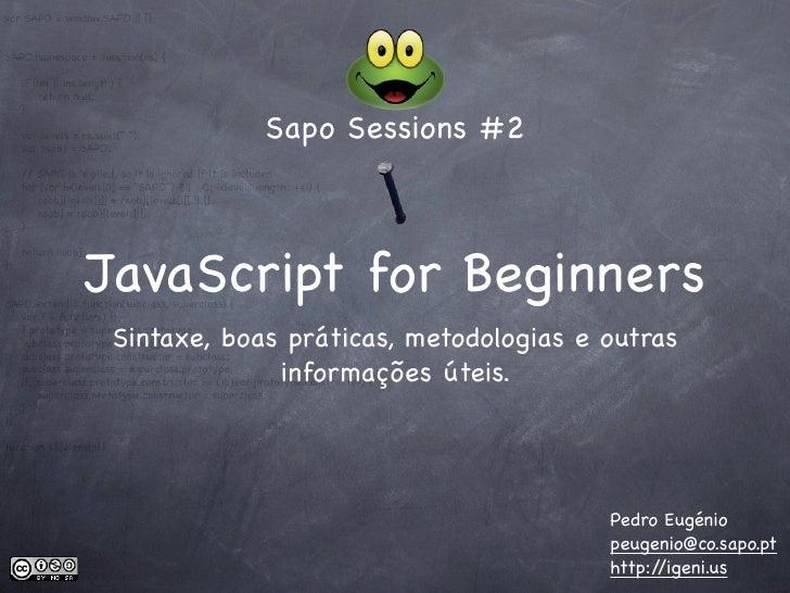 Sapo Sessions #2    JavaScript for Beginners  Sintaxe, boas práticas, metodologias e outras               informações útei...