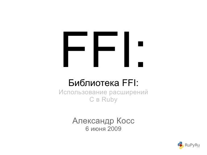 FFI:   Библиотека FFI: Использование расширений         C в Ruby      Александр Косс        6 июня 2009