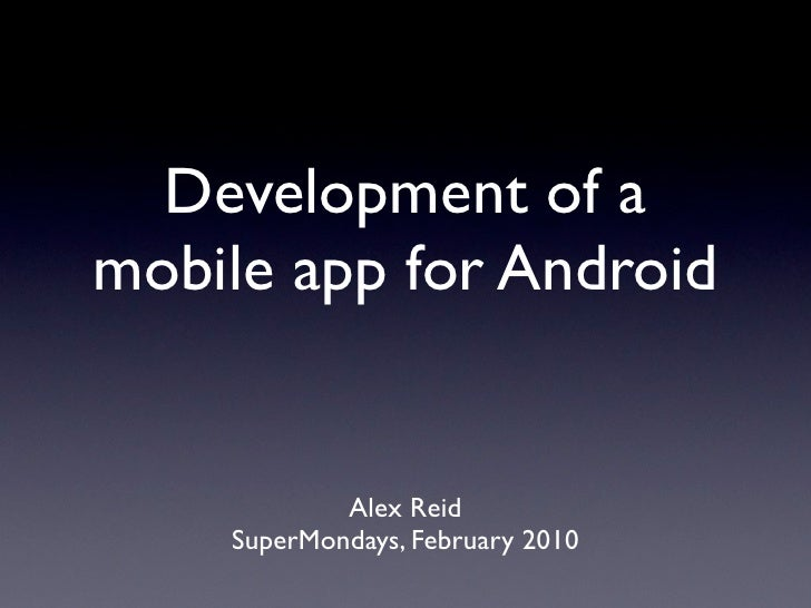 Development of a mobile app for Android               Alex Reid     SuperMondays, February 2010