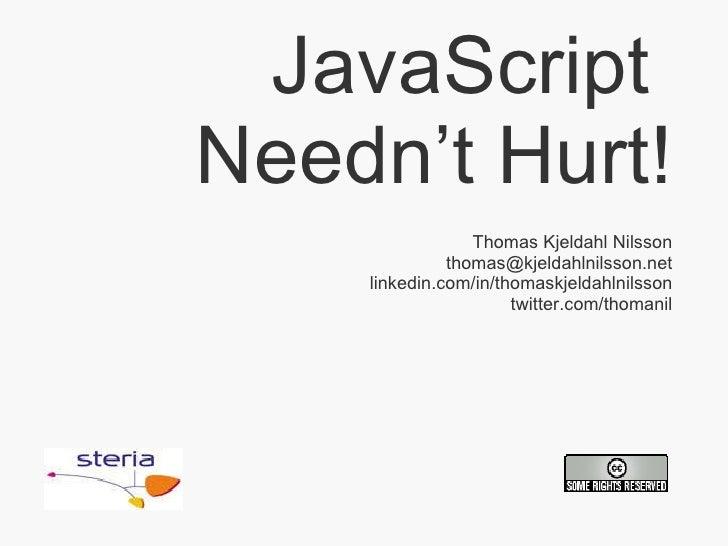 JavaScript  Needn't Hurt! Thomas Kjeldahl Nilsson [email_address] linkedin.com/in/thomaskjeldahlnilsson twitter.com/thomanil