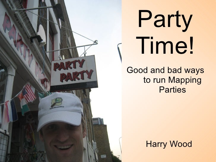Party Time! Good and bad ways  to run Mapping Parties Harry Wood