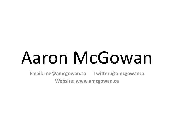 Aaron McGowan<br />Email: me@amcgowan.ca      Twitter:@amcgowanca<br />Website: www.amcgowan.ca<br />