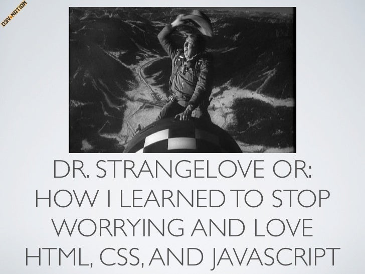 DR. STRANGELOVE OR:  HOW I LEARNED TO STOP   WORRYING AND LOVE HTML, CSS, AND JAVASCRIPT