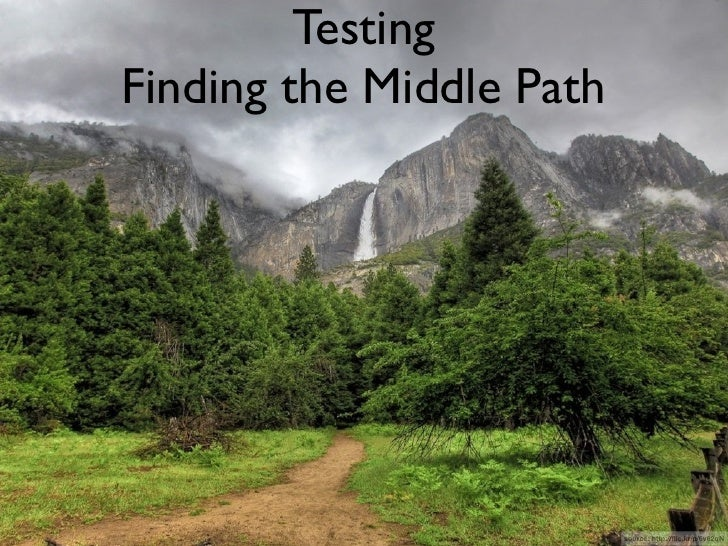 Testing Finding the Middle Path                               source: http://flic.kr/p/6v82qN