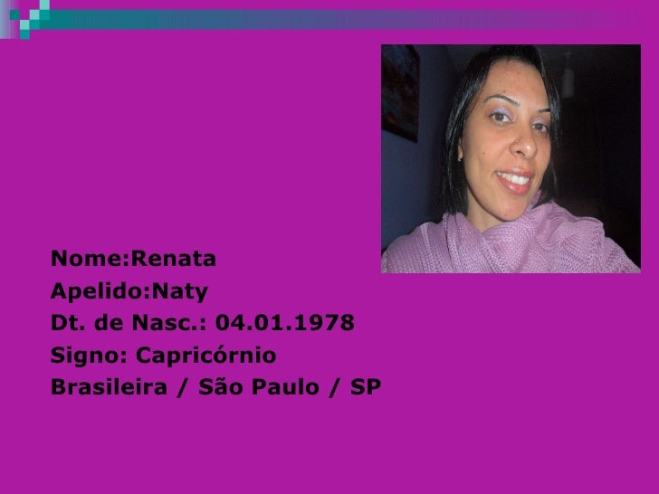 Nome:Renata  Apelido:Naty Dt. de Nasc.: 04.01.1978 Signo: Capricórnio Brasileira / São Paulo / SP