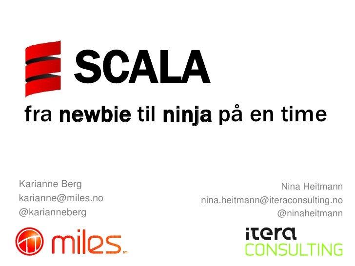 SCALA <br />fra newbie til ninja på en time<br />Nina Heitmann<br />nina.heitmann@iteraconsulting.no<br />@ninaheitmann<br...