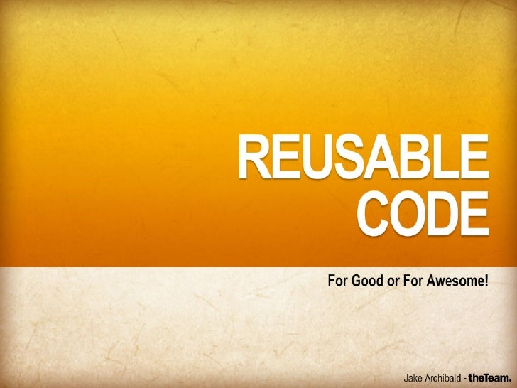 Reusable Code - For Good or For Awesome!