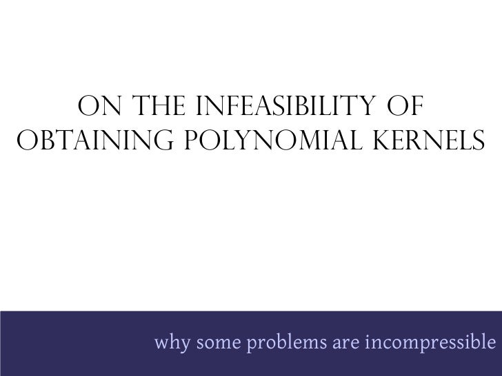 On the Infeasibility of Obtaining Polynomial Kernels             why some problems are incompressible