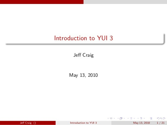 Introduction to YUI 3 Jeff Craig May 13, 2010 Jeff Craig () Introduction to YUI 3 May 13, 2010 1 / 21