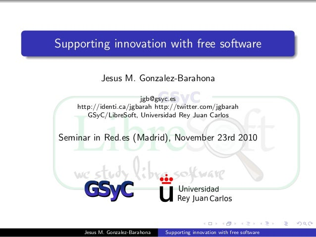 Supporting innovation with free software Jesus M. Gonzalez-Barahona jgb@gsyc.es http://identi.ca/jgbarah http://twitter.co...