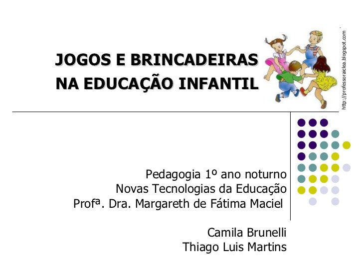 JOGOS E BRINCADEIRAS NA EDUCAÇÃO INFANTIL Pedagogia 1º ano noturno Novas Tecnologias da Educação Profª. Dra. Margareth de ...