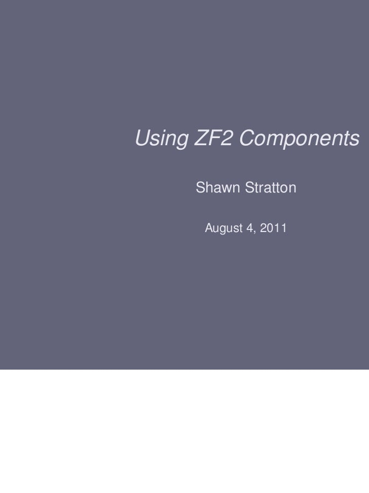 Using ZF2 Components     Shawn Stratton      August 4, 2011